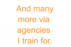 And many more via agencies I train for.